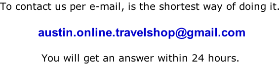 To contact us per e-mail, is the shortest way of doing it.             austin.online.travelshop@gmail.com              You will get an answer within 24 hours.